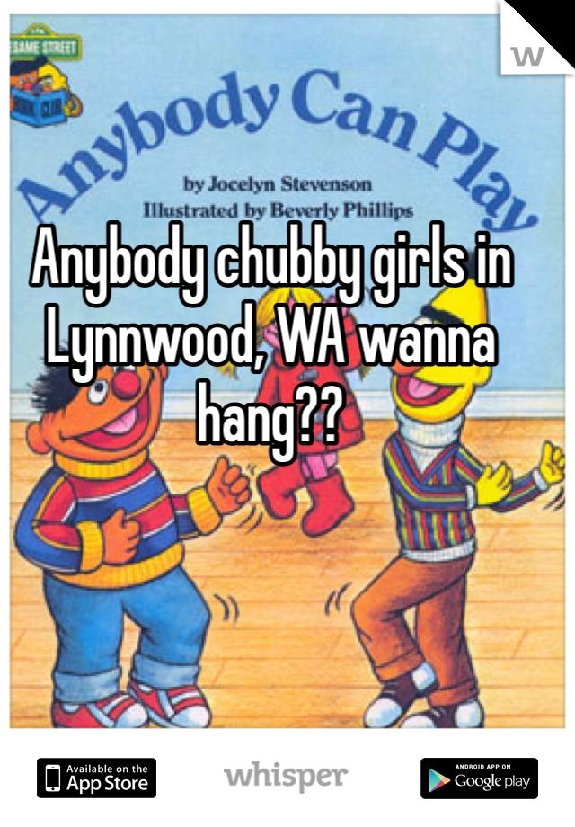 Anybody chubby girls in Lynnwood, WA wanna hang??