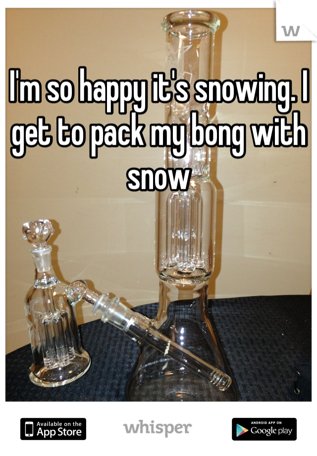 I'm so happy it's snowing. I get to pack my bong with snow