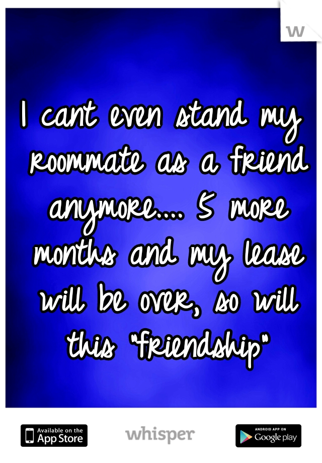 """I cant even stand my roommate as a friend anymore.... 5 more months and my lease will be over, so will this """"friendship"""""""