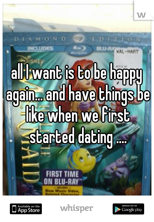 all I want is to be happy again... and have things be like when we first started dating ....