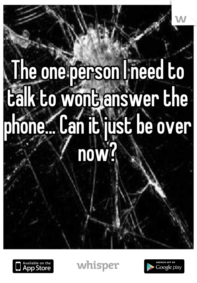 The one person I need to talk to wont answer the phone... Can it just be over now?