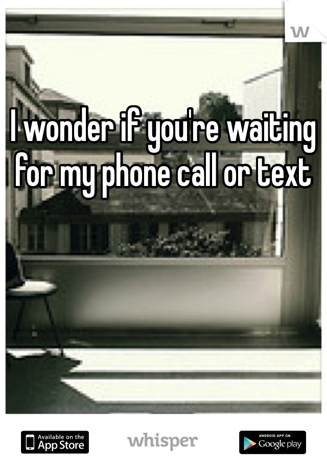 I wonder if you're waiting for my phone call or text
