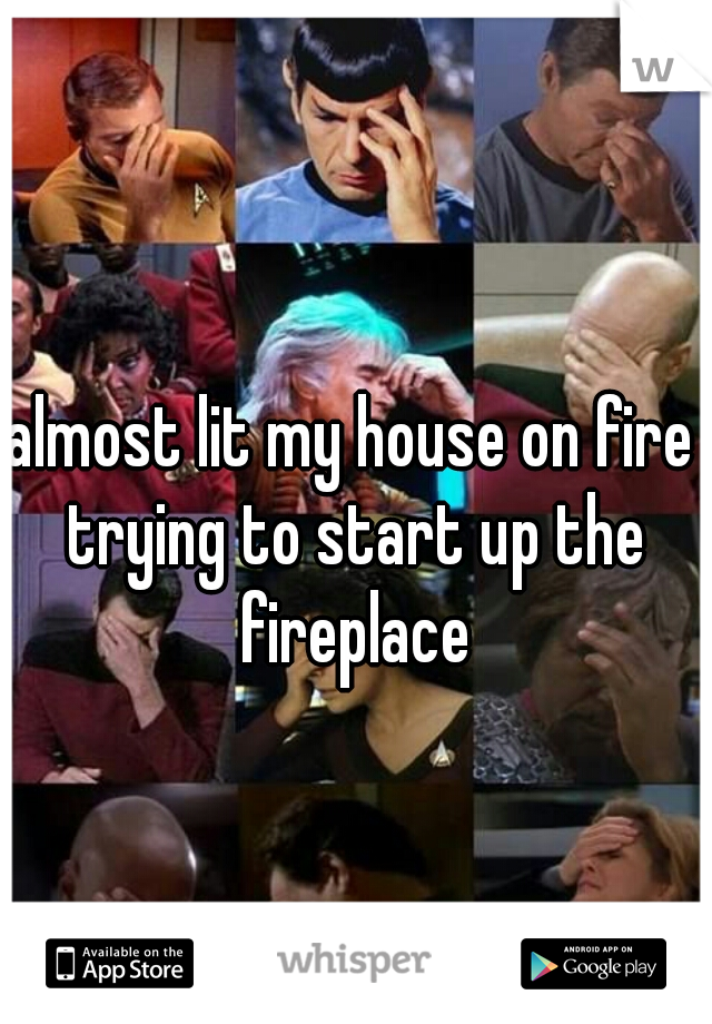 almost lit my house on fire trying to start up the fireplace