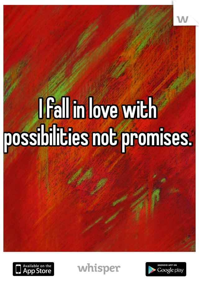 I fall in love with possibilities not promises.