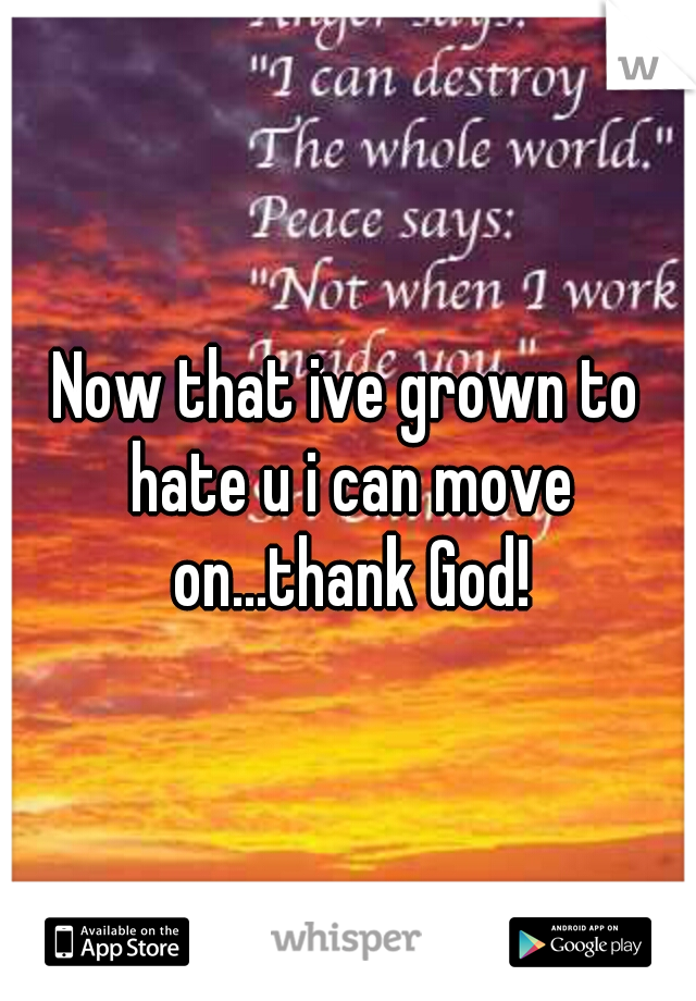 Now that ive grown to hate u i can move on...thank God!