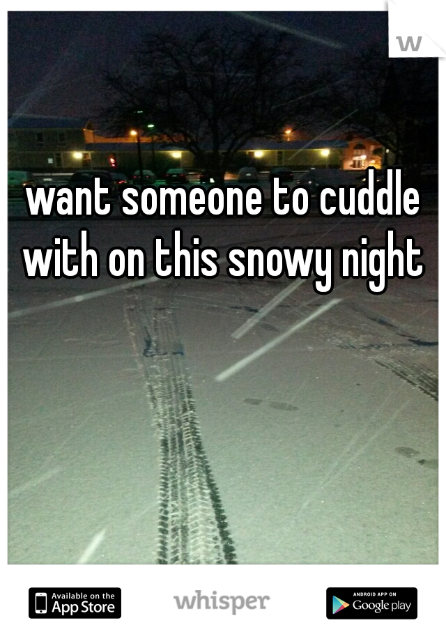want someone to cuddle with on this snowy night