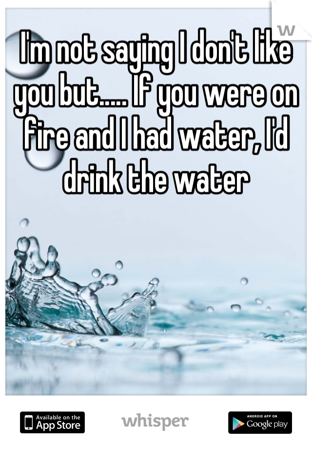 I'm not saying I don't like you but..... If you were on fire and I had water, I'd drink the water