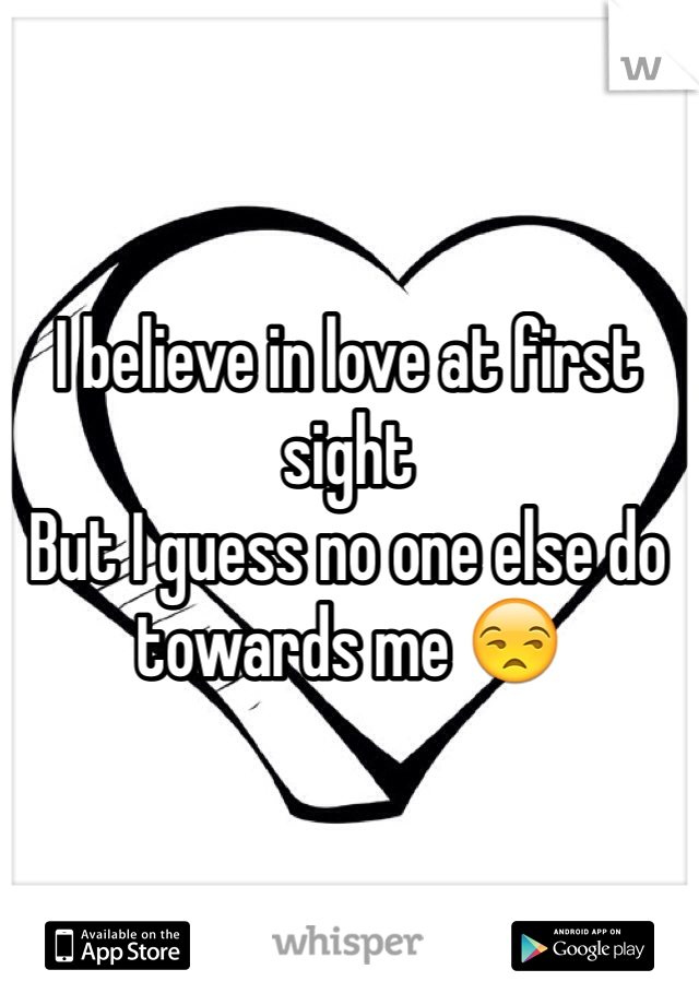 I believe in love at first sight  But I guess no one else do towards me 😒