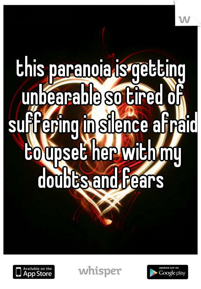 this paranoia is getting unbearable so tired of suffering in silence afraid to upset her with my doubts and fears