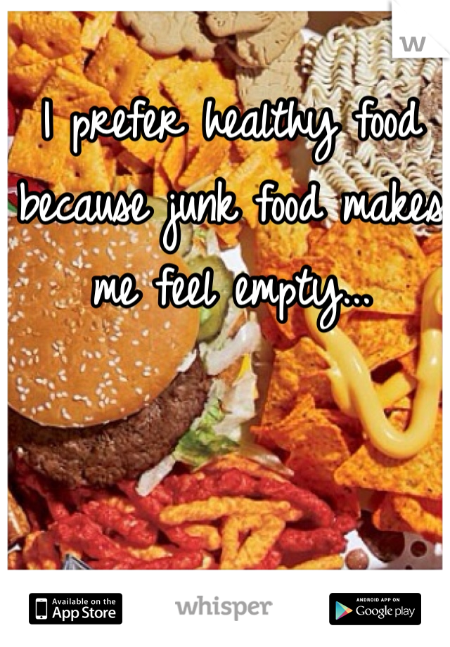 I prefer healthy food because junk food makes me feel empty...