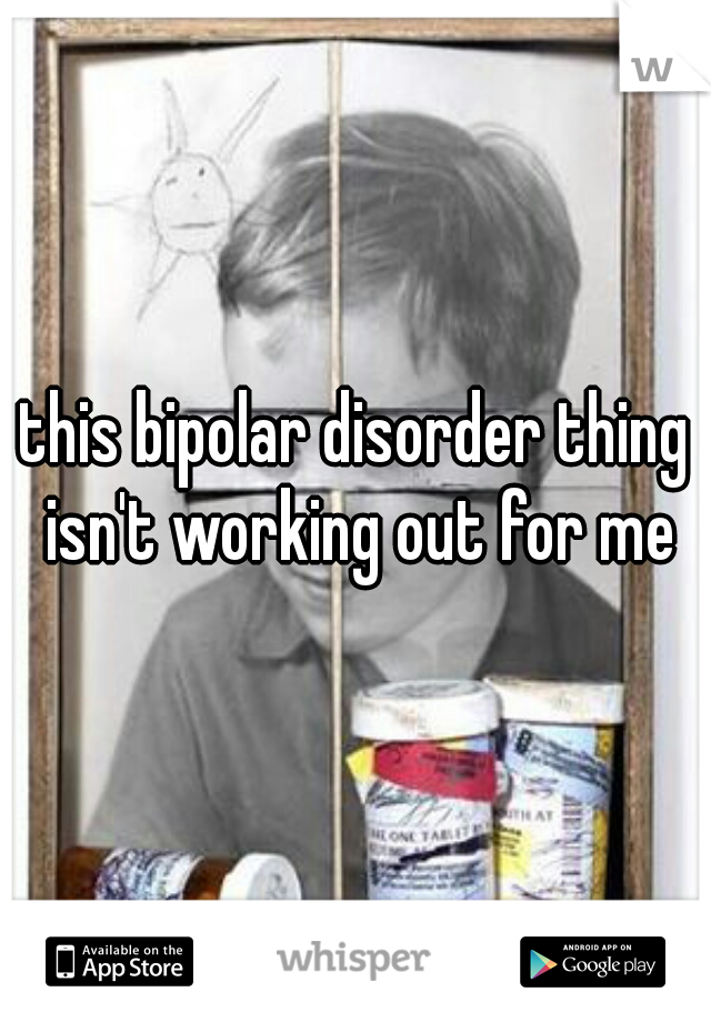 this bipolar disorder thing isn't working out for me
