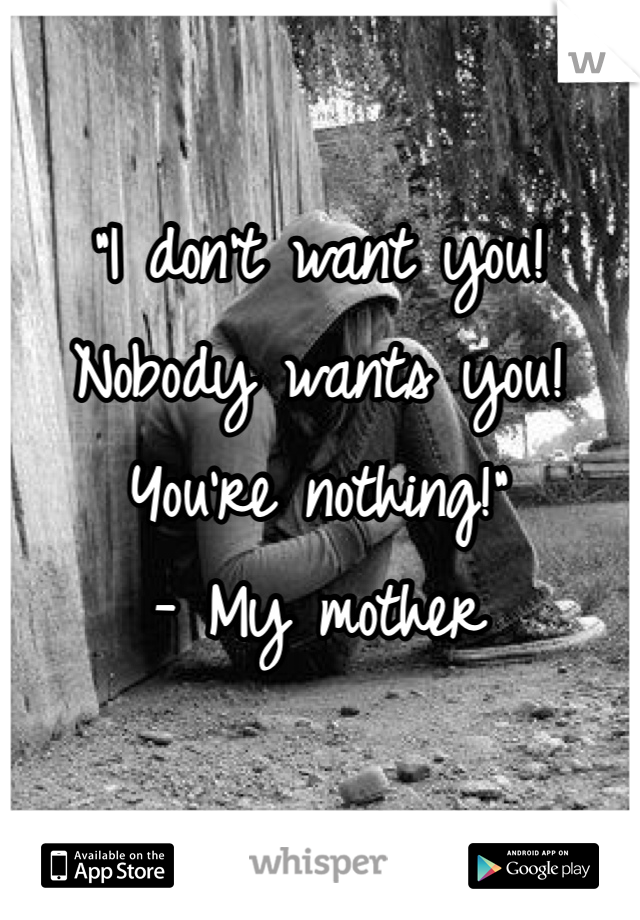 """""""I don't want you! Nobody wants you! You're nothing!""""  - My mother"""