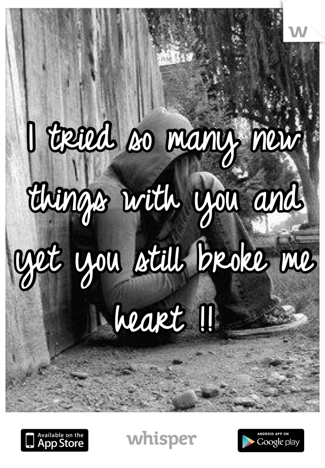 I tried so many new things with you and yet you still broke me heart !!