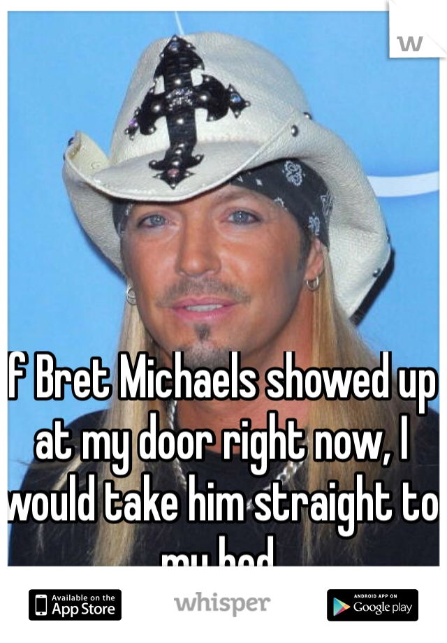 If Bret Michaels showed up at my door right now, I would take him straight to my bed.