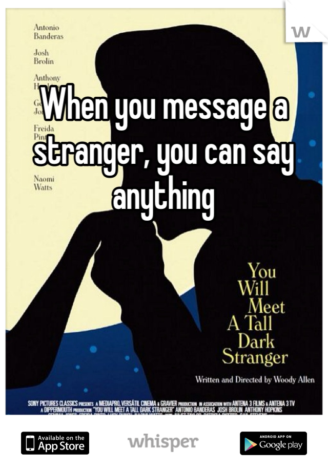 When you message a stranger, you can say anything