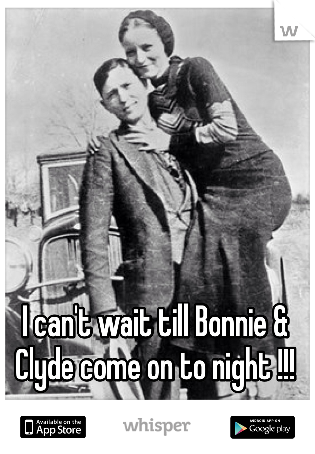 I can't wait till Bonnie & Clyde come on to night !!!