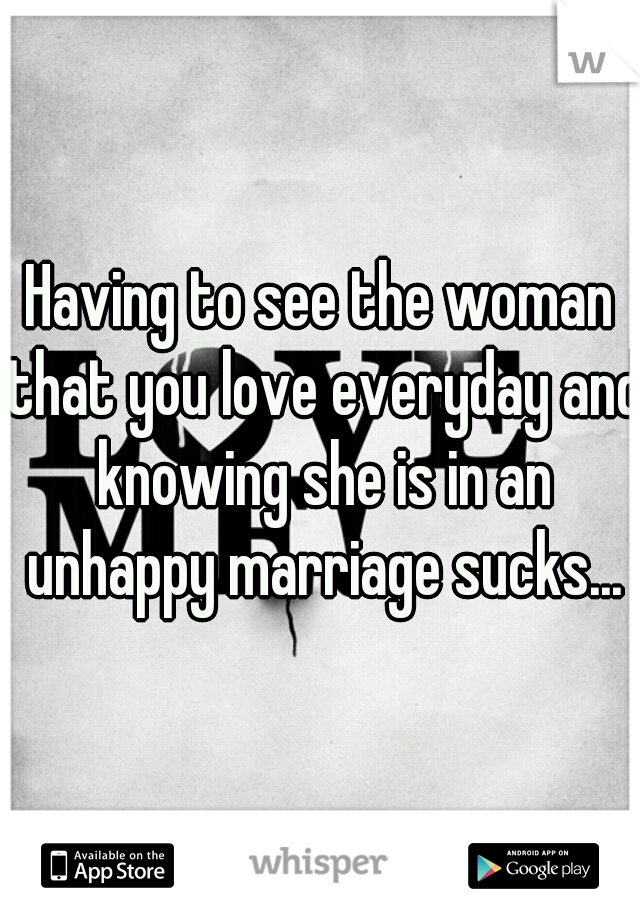 Having to see the woman that you love everyday and knowing she is in an unhappy marriage sucks...