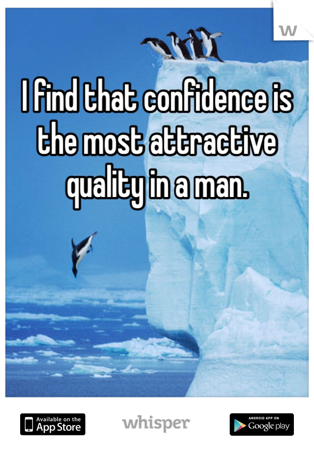 I find that confidence is the most attractive quality in a man.