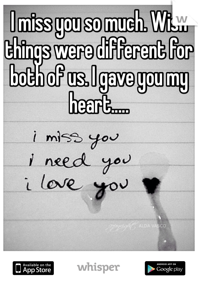 I miss you so much. Wish things were different for both of us. I gave you my heart.....