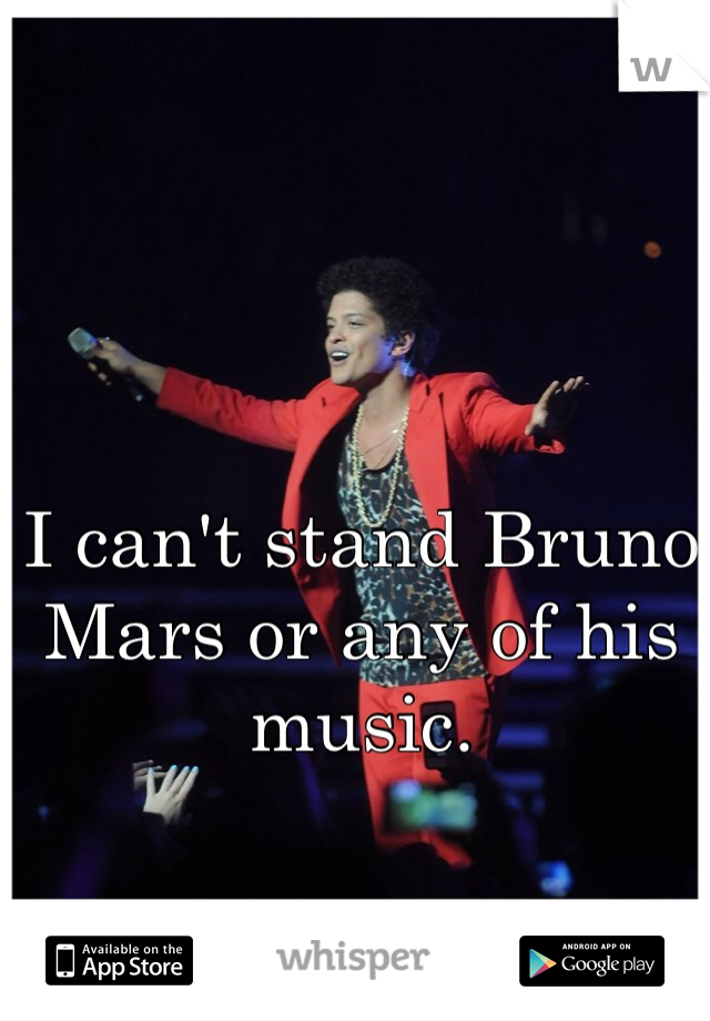 I can't stand Bruno Mars or any of his music.
