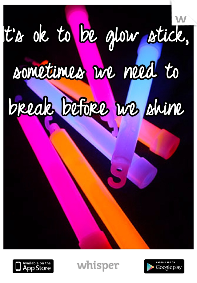 It's ok to be glow stick, sometimes we need to break before we shine