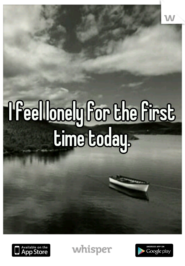 I feel lonely for the first time today.