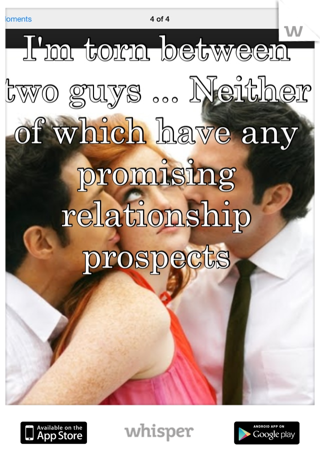 I'm torn between two guys ... Neither of which have any promising relationship prospects