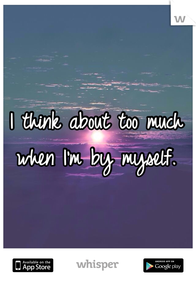 I think about too much when I'm by myself.