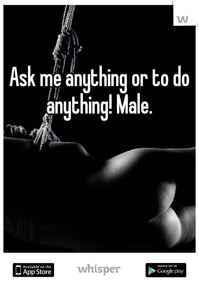 Ask me anything or to do anything! Male.