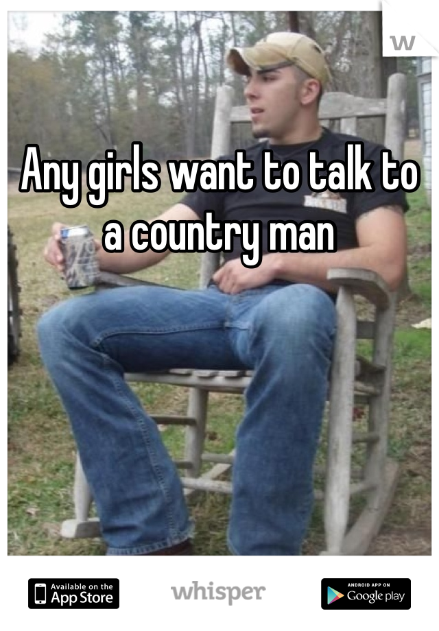 Any girls want to talk to a country man