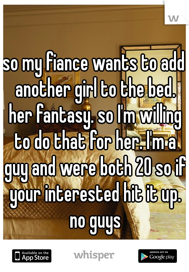 so my fiance wants to add another girl to the bed. her fantasy. so I'm willing to do that for her. I'm a guy and were both 20 so if your interested hit it up. no guys