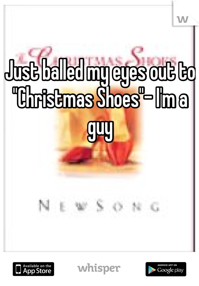 """Just balled my eyes out to """"Christmas Shoes""""- I'm a guy"""