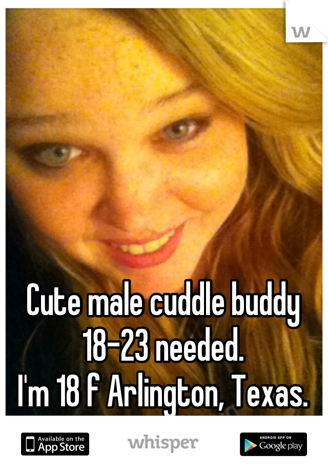 Cute male cuddle buddy 18-23 needed.  I'm 18 f Arlington, Texas.  PM me a picture!