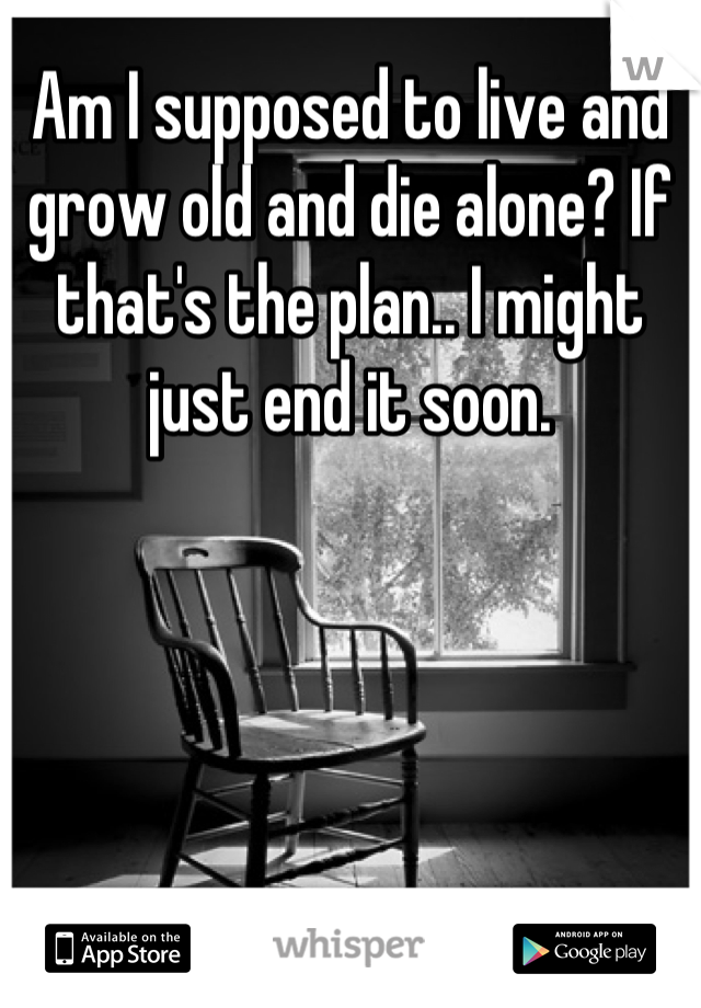 Am I supposed to live and grow old and die alone? If that's the plan.. I might just end it soon.