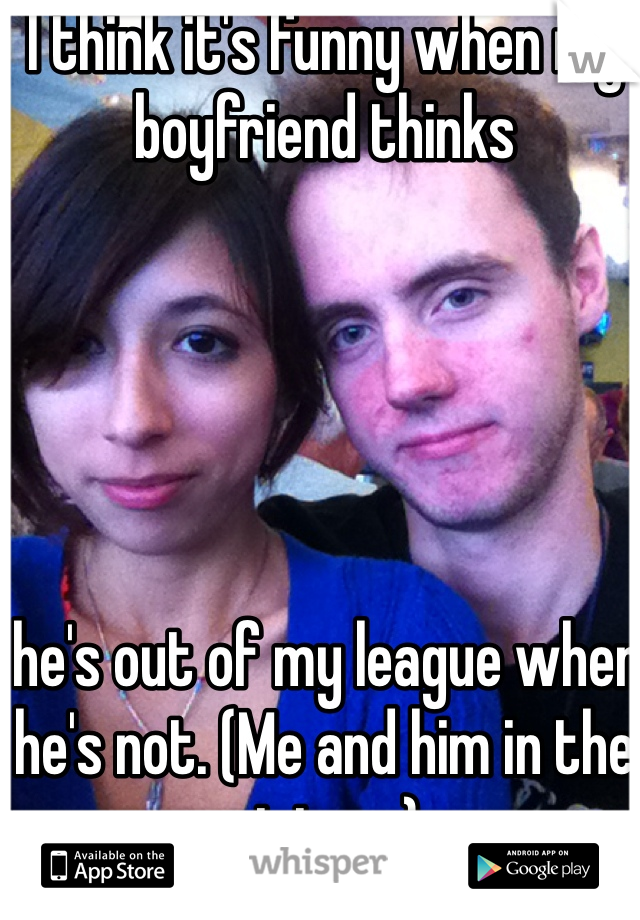 I think it's funny when my boyfriend thinks       he's out of my league when he's not. (Me and him in the picture)