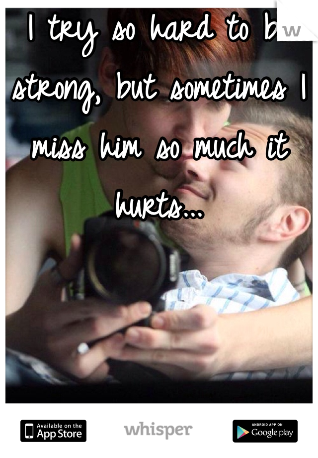 I try so hard to be strong, but sometimes I miss him so much it hurts...