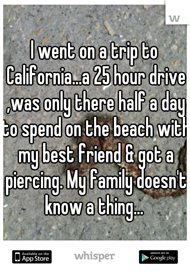 I went on a trip to California...a 25 hour drive ,was only there half a day to spend on the beach with my best friend & got a piercing. My family doesn't know a thing...