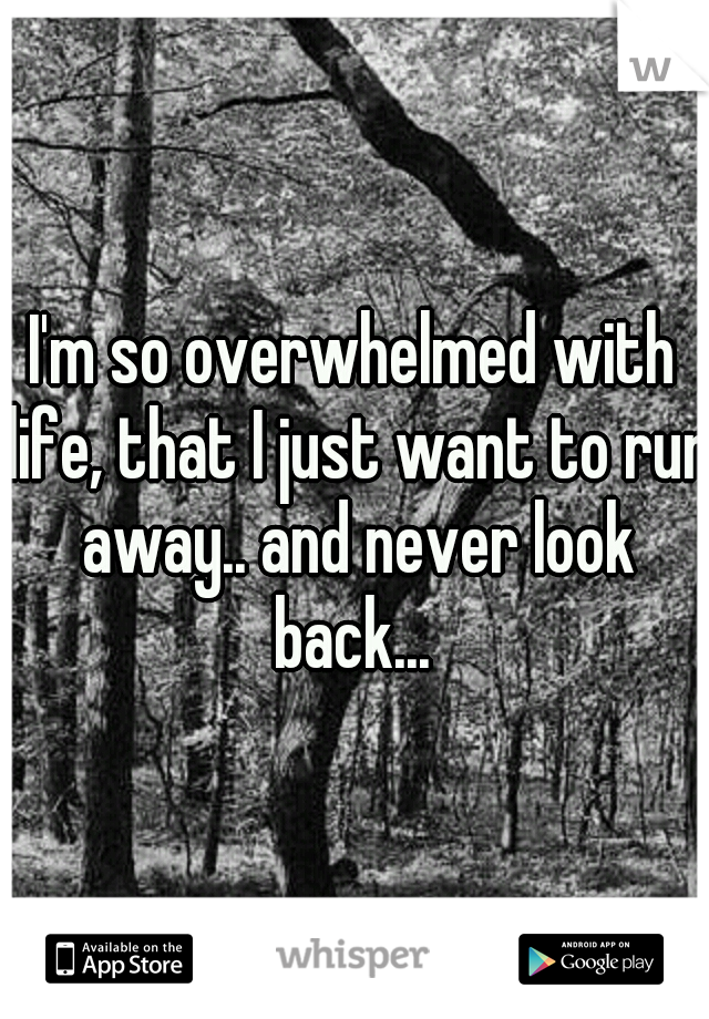 I'm so overwhelmed with life, that I just want to run away.. and never look back...