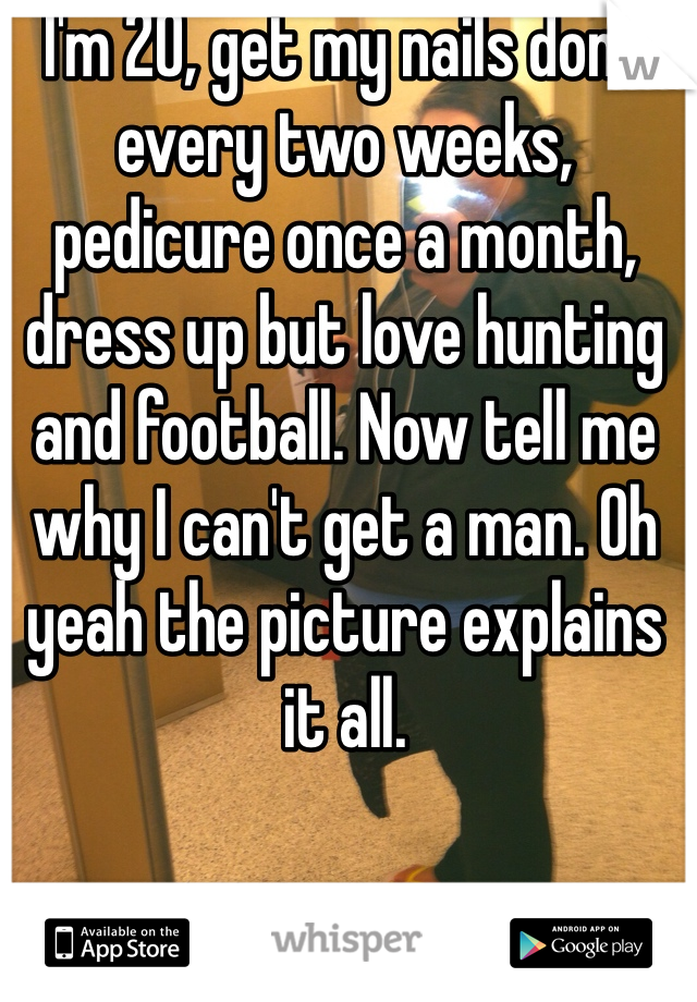 I'm 20, get my nails done every two weeks, pedicure once a month, dress up but love hunting and football. Now tell me why I can't get a man. Oh yeah the picture explains it all.