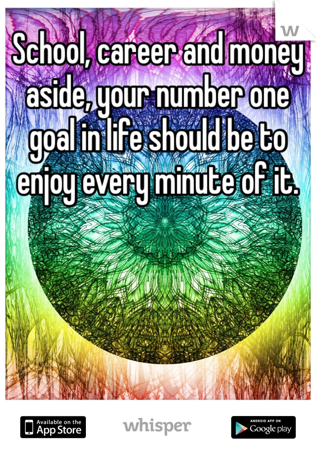 School, career and money aside, your number one goal in life should be to enjoy every minute of it.