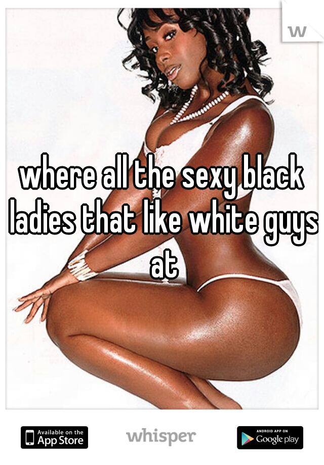 where all the sexy black ladies that like white guys at
