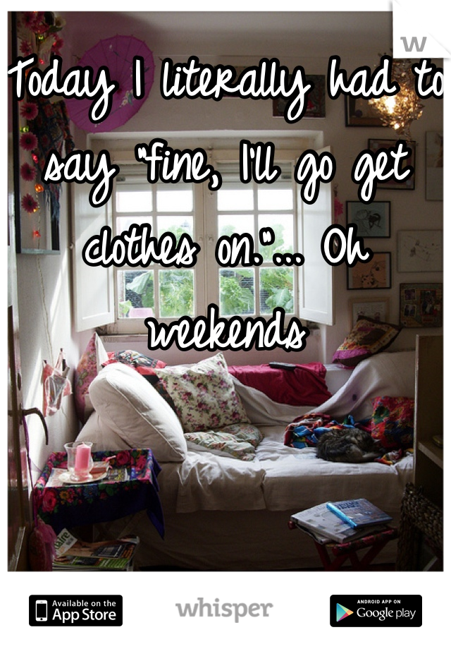 """Today I literally had to say """"fine, I'll go get clothes on.""""... Oh weekends"""