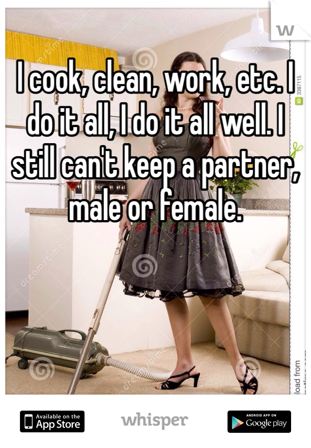I cook, clean, work, etc. I do it all, I do it all well. I still can't keep a partner, male or female.