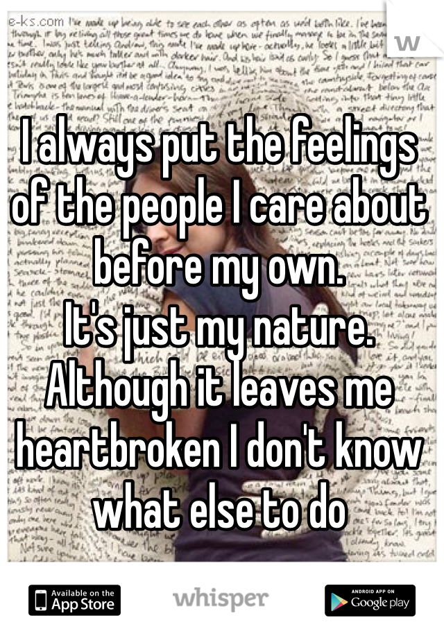 I always put the feelings of the people I care about before my own.  It's just my nature.  Although it leaves me heartbroken I don't know what else to do