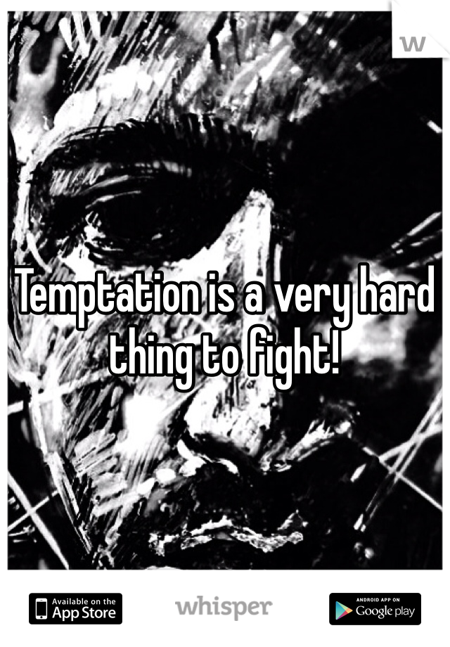 Temptation is a very hard thing to fight!