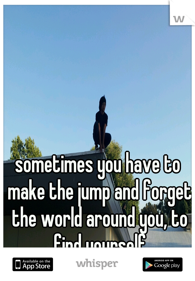 sometimes you have to make the jump and forget the world around you, to find yourself