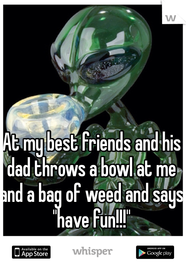 """At my best friends and his dad throws a bowl at me and a bag of weed and says """"have fun!!!"""""""