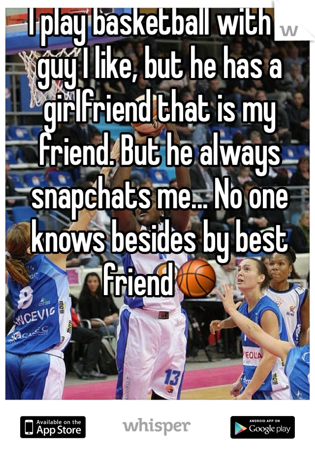 I play basketball with a guy I like, but he has a girlfriend that is my friend. But he always snapchats me... No one knows besides by best friend🏀