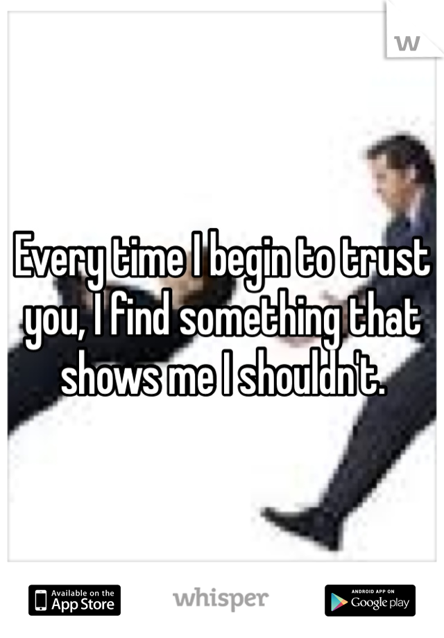 Every time I begin to trust you, I find something that shows me I shouldn't.
