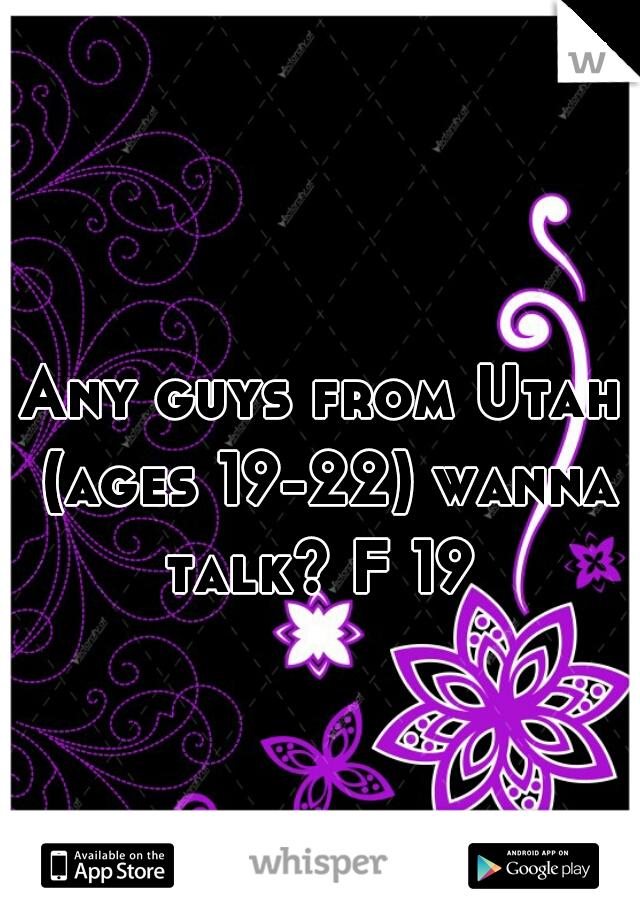 Any guys from Utah (ages 19-22) wanna talk? F 19
